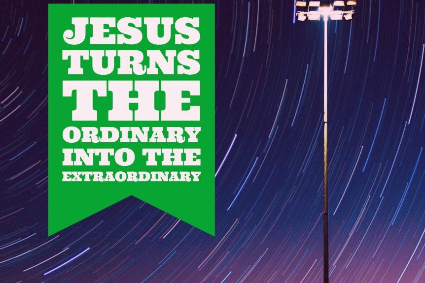 Jesus turns the ordinary into the extraordinary